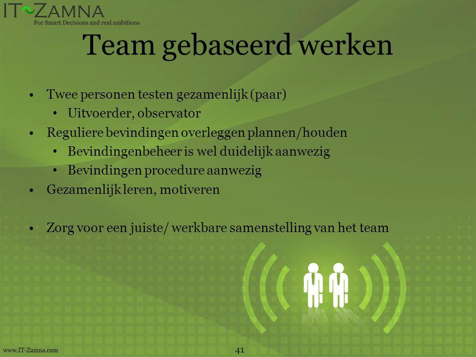 Team gebaseerd werken •Twee personen testen gezamenlijk (paar) • Uitvoerder, observator •Reguliere bevindingen overleggen plannen/houden • Bevindingen