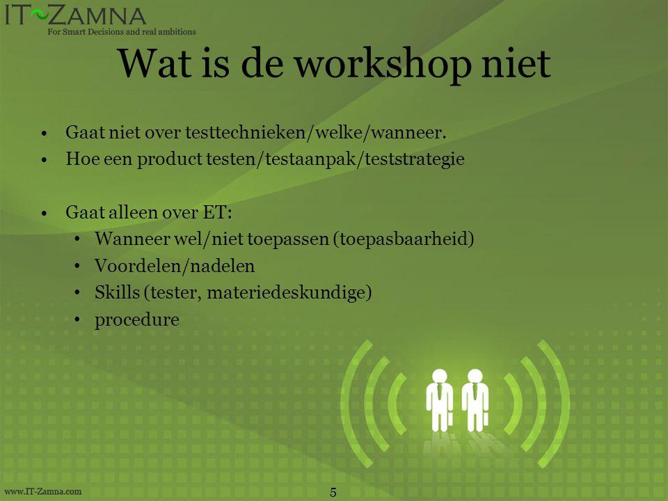 Wat is de workshop niet •Gaat niet over testtechnieken/welke/wanneer. •Hoe een product testen/testaanpak/teststrategie •Gaat alleen over ET: • Wanneer