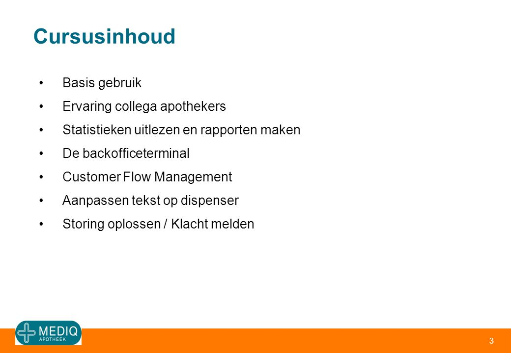 Cursusinhoud 3 •Basis gebruik •Ervaring collega apothekers •Statistieken uitlezen en rapporten maken •De backofficeterminal •Customer Flow Management