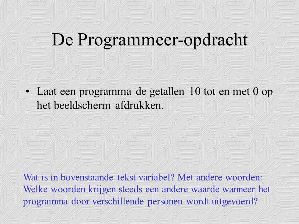 De Programmeer-opdracht •Laat een programma de getallen 10 tot en met 0 op het beeldscherm afdrukken.