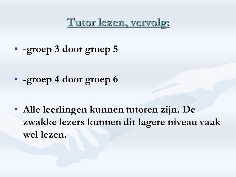Tutor lezen, vervolg: •-groep 3 door groep 5 •-groep 4 door groep 6 •Alle leerlingen kunnen tutoren zijn.