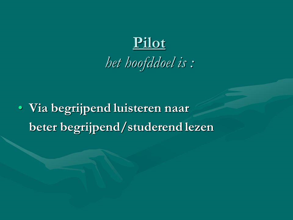 Pilot het hoofddoel is : •Via begrijpend luisteren naar beter begrijpend/studerend lezen