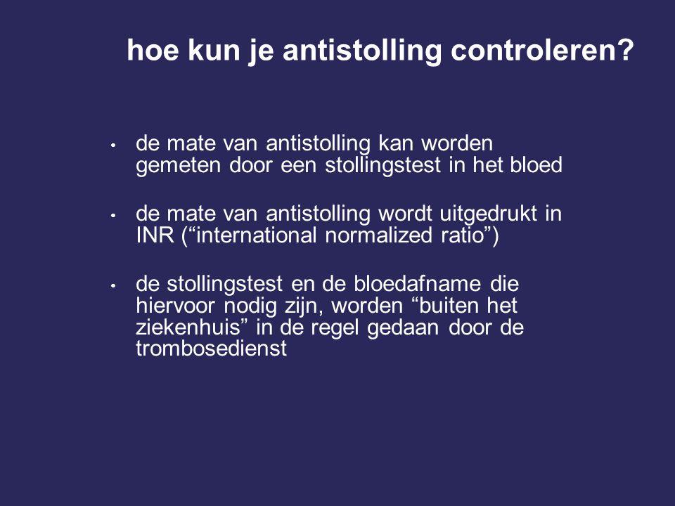 hoe kun je antistolling controleren? • de mate van antistolling kan worden gemeten door een stollingstest in het bloed • de mate van antistolling word