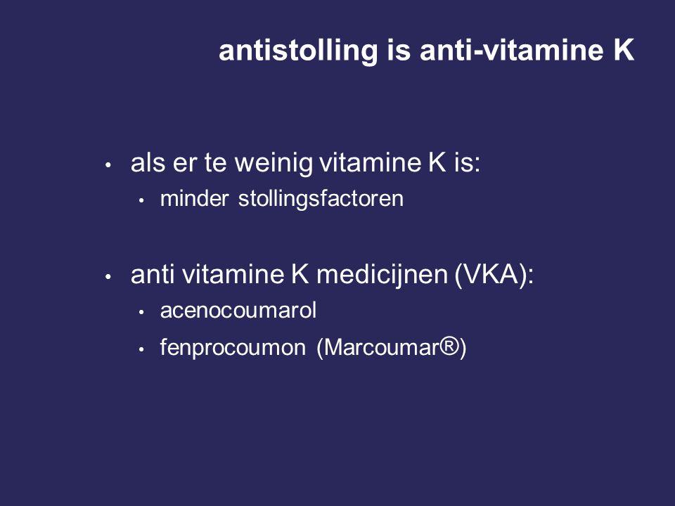 antistolling is anti-vitamine K • als er te weinig vitamine K is: • minder stollingsfactoren • anti vitamine K medicijnen (VKA): • acenocoumarol • fen
