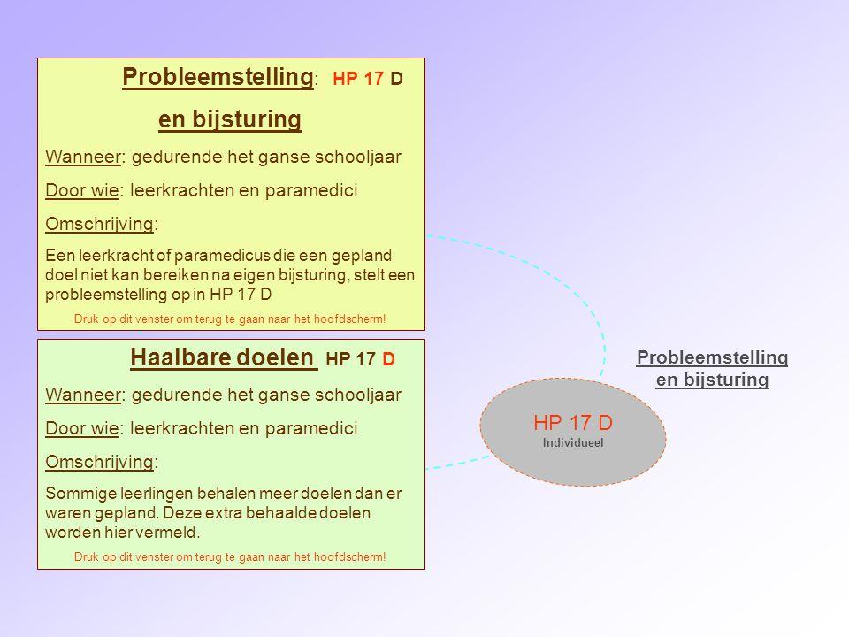 HP 17 D Individueel Probleemstelling en bijsturing Probleemstelling : HP 17 D en bijsturing Wanneer: gedurende het ganse schooljaar Door wie: leerkrachten en paramedici Omschrijving: Een leerkracht of paramedicus die een gepland doel niet kan bereiken na eigen bijsturing, stelt een probleemstelling op in HP 17 D Druk op dit venster om terug te gaan naar het hoofdscherm.