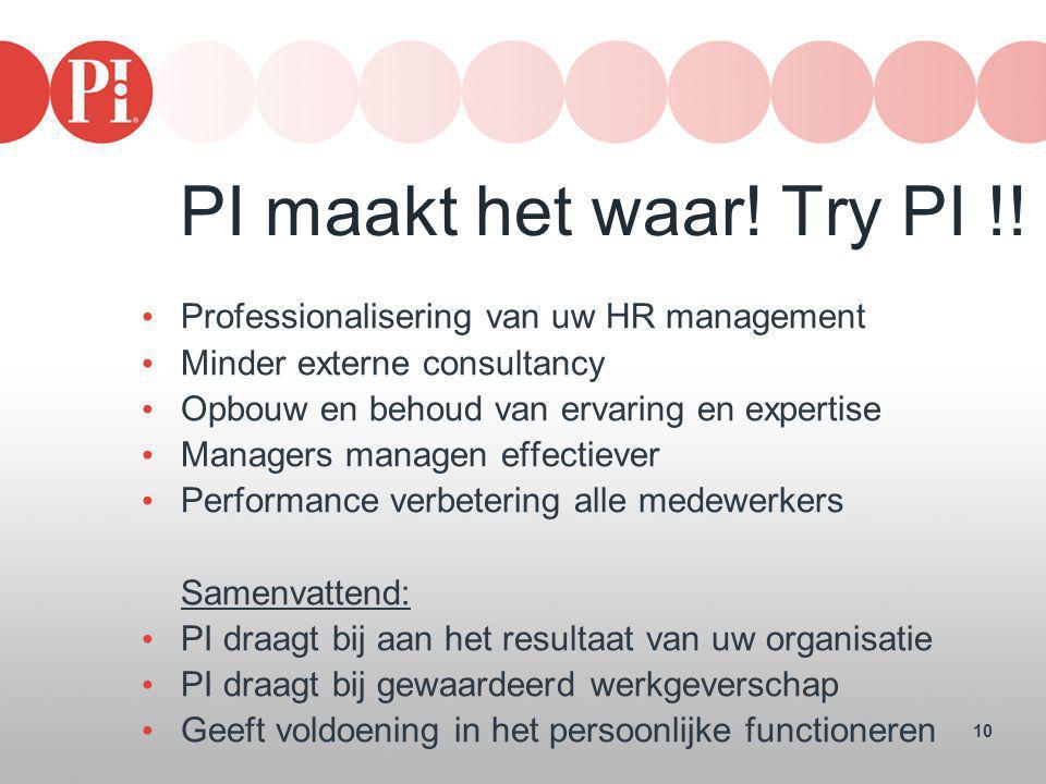 10 PI maakt het waar! Try PI !! • Professionalisering van uw HR management • Minder externe consultancy • Opbouw en behoud van ervaring en expertise •