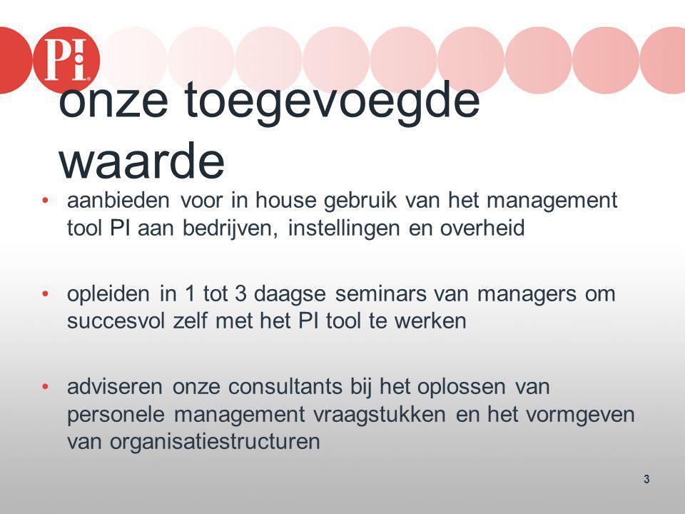 3 onze toegevoegde waarde • aanbieden voor in house gebruik van het management tool PI aan bedrijven, instellingen en overheid • opleiden in 1 tot 3 d