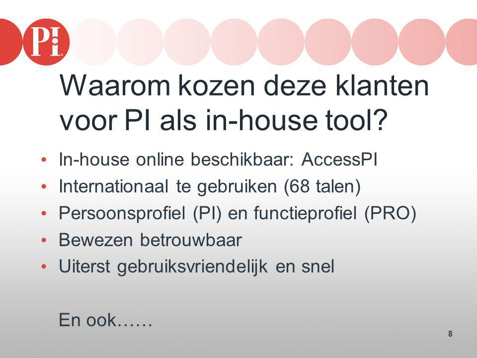 8 Waarom kozen deze klanten voor PI als in-house tool? • In-house online beschikbaar: AccessPI • Internationaal te gebruiken (68 talen) • Persoonsprof