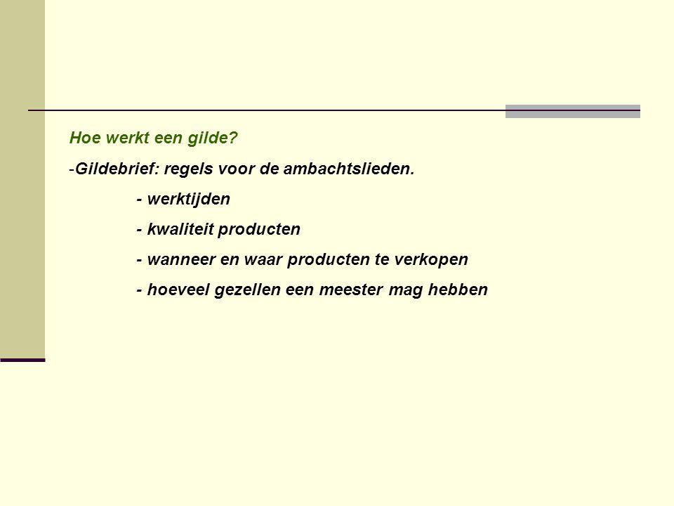 Hoe werkt een gilde? -Gildebrief: regels voor de ambachtslieden. - werktijden - kwaliteit producten - wanneer en waar producten te verkopen - hoeveel