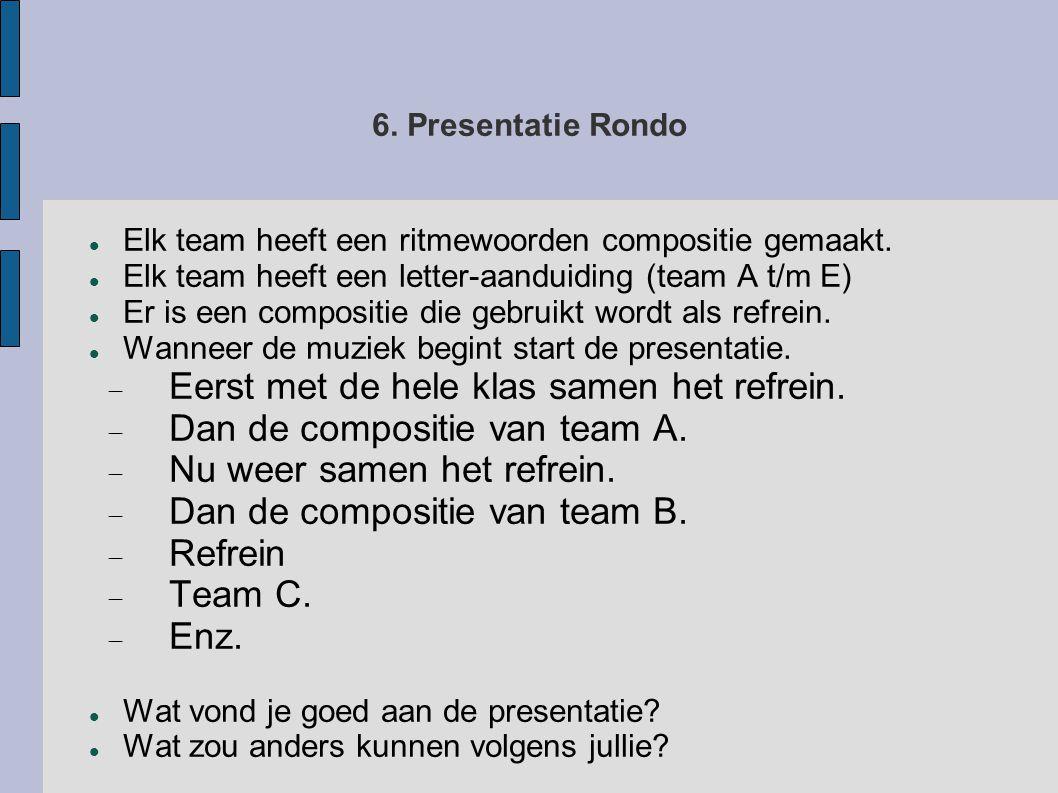 6. Presentatie Rondo  Elk team heeft een ritmewoorden compositie gemaakt.  Elk team heeft een letter-aanduiding (team A t/m E)  Er is een compositi