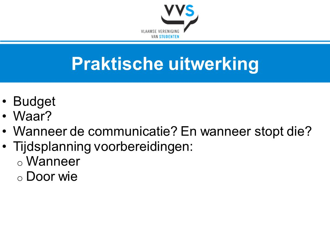 •Budget •Waar? •Wanneer de communicatie? En wanneer stopt die? •Tijdsplanning voorbereidingen: o Wanneer o Door wie Praktische uitwerking