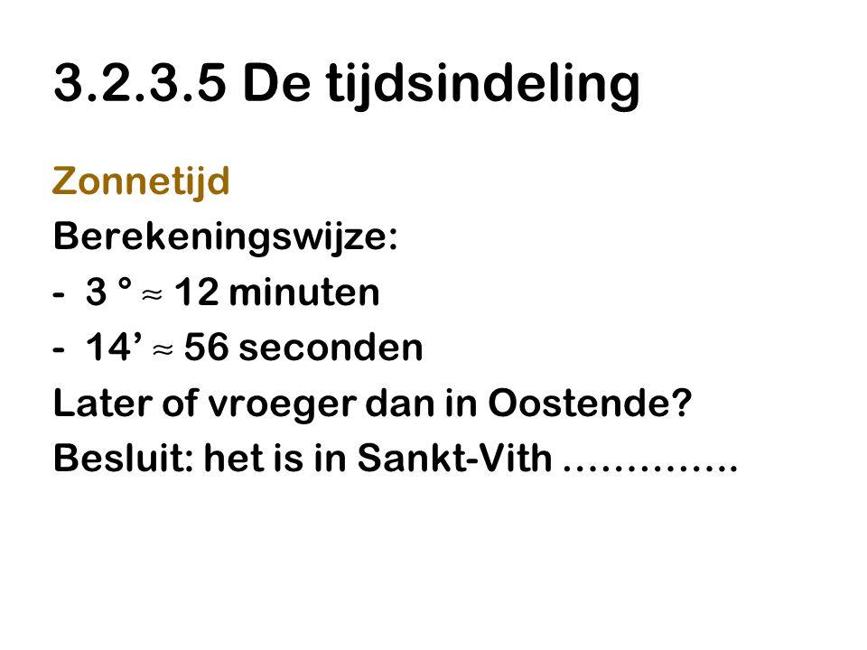 3.2.3.5 De tijdsindeling Zonnetijd Berekeningswijze: -3 ° ≈ 12 minuten -14' ≈ 56 seconden Later of vroeger dan in Oostende? Besluit: het is in Sankt-V