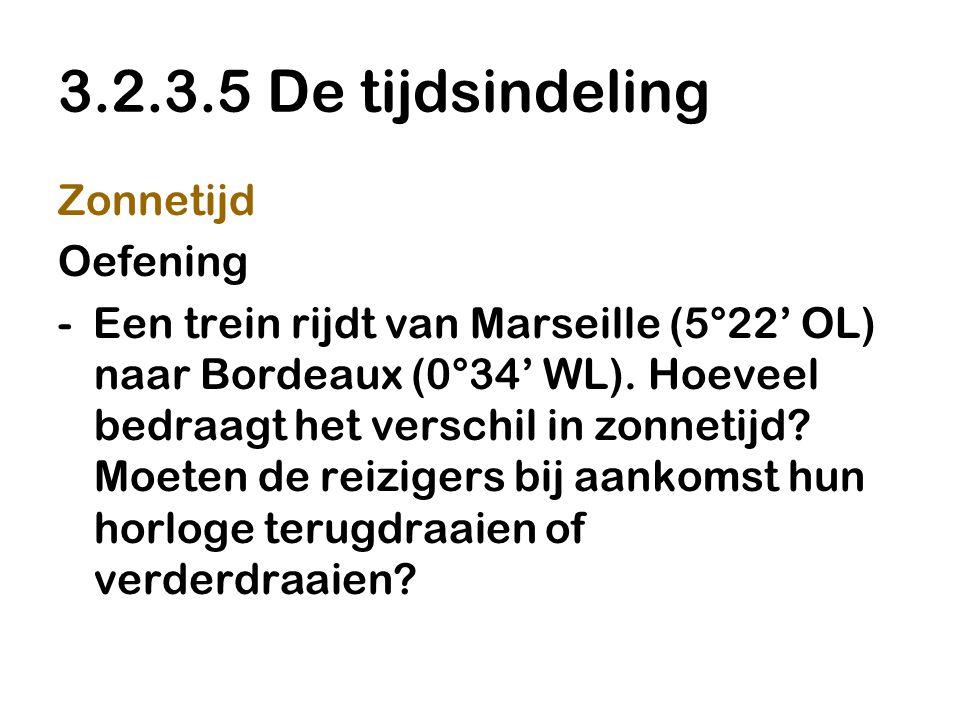 3.2.3.5 De tijdsindeling Zonnetijd Oefening - Een trein rijdt van Marseille (5°22' OL) naar Bordeaux (0°34' WL). Hoeveel bedraagt het verschil in zonn