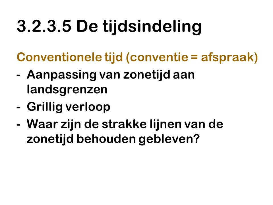 3.2.3.5 De tijdsindeling Conventionele tijd (conventie = afspraak) -Aanpassing van zonetijd aan landsgrenzen -Grillig verloop -Waar zijn de strakke li