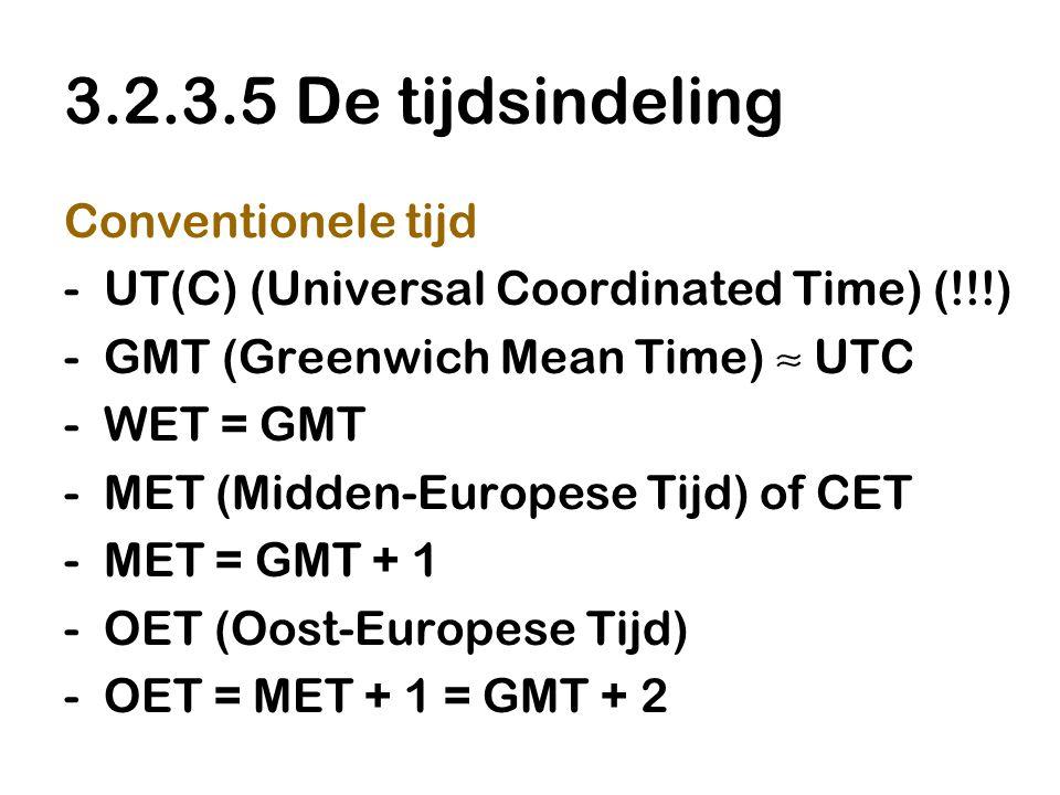 3.2.3.5 De tijdsindeling Conventionele tijd -UT(C) (Universal Coordinated Time) (!!!) -GMT (Greenwich Mean Time) ≈ UTC -WET = GMT -MET (Midden-Europese Tijd) of CET -MET = GMT + 1 -OET (Oost-Europese Tijd) -OET = MET + 1 = GMT + 2