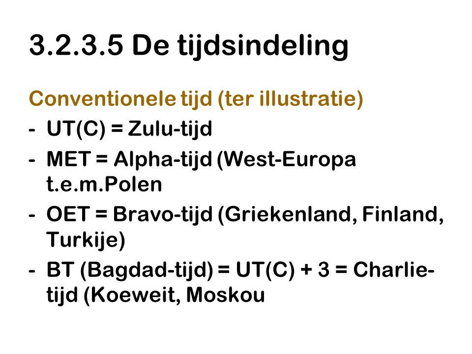 3.2.3.5 De tijdsindeling Conventionele tijd (ter illustratie) -UT(C) = Zulu-tijd -MET = Alpha-tijd (West-Europa t.e.m.Polen -OET = Bravo-tijd (Griekenland, Finland, Turkije) -BT (Bagdad-tijd) = UT(C) + 3 = Charlie- tijd (Koeweit, Moskou