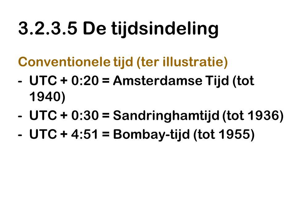3.2.3.5 De tijdsindeling Conventionele tijd (ter illustratie) -UTC + 0:20 = Amsterdamse Tijd (tot 1940) -UTC + 0:30 = Sandringhamtijd (tot 1936) -UTC + 4:51 = Bombay-tijd (tot 1955)
