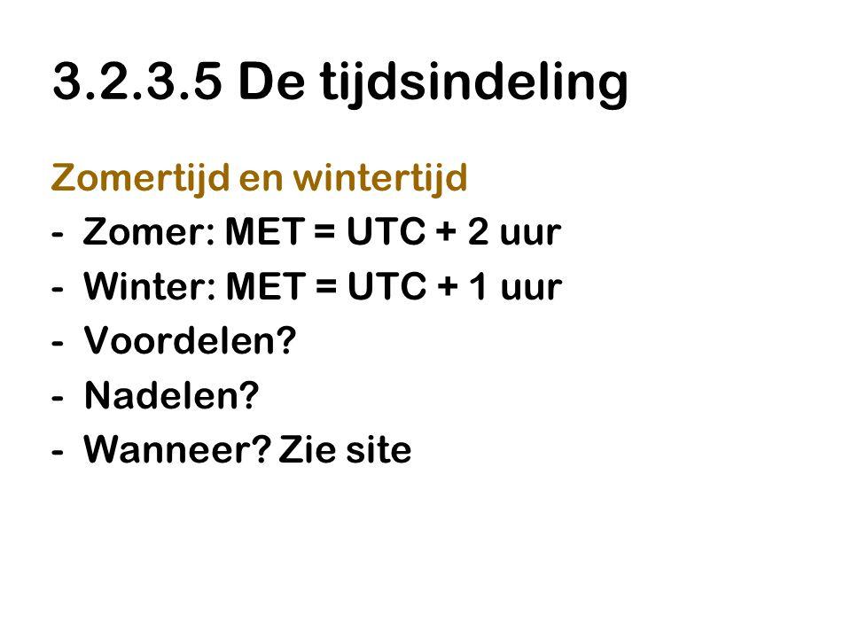 3.2.3.5 De tijdsindeling Zomertijd en wintertijd -Zomer: MET = UTC + 2 uur -Winter: MET = UTC + 1 uur -Voordelen? -Nadelen? -Wanneer? Zie site