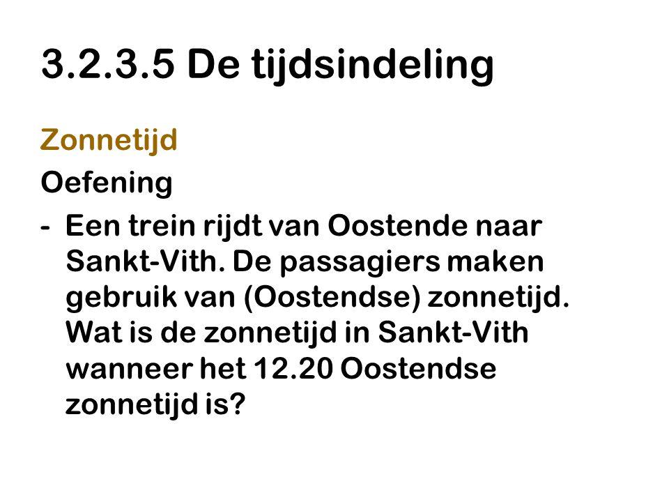 3.2.3.5 De tijdsindeling Zonnetijd Oefening - Een trein rijdt van Oostende naar Sankt-Vith. De passagiers maken gebruik van (Oostendse) zonnetijd. Wat
