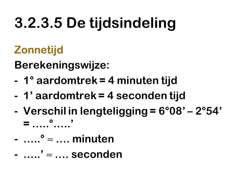 3.2.3.5 De tijdsindeling Zonnetijd Berekeningswijze: -1° aardomtrek = 4 minuten tijd -1' aardomtrek = 4 seconden tijd -Verschil in lengteligging = 6°08' – 2°54' = …..°…..' -…..° ≈ ….