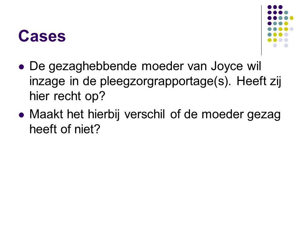 Cases  De gezaghebbende moeder van Joyce wil inzage in de pleegzorgrapportage(s). Heeft zij hier recht op?  Maakt het hierbij verschil of de moeder