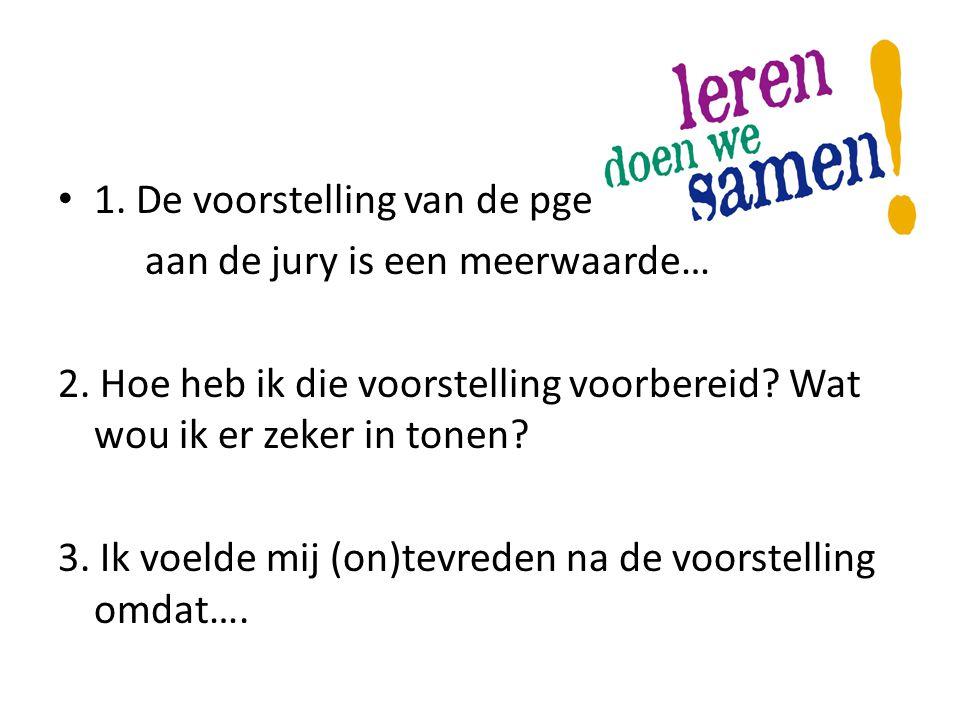 • 1. De voorstelling van de pge aan de jury is een meerwaarde… 2. Hoe heb ik die voorstelling voorbereid? Wat wou ik er zeker in tonen? 3. Ik voelde m