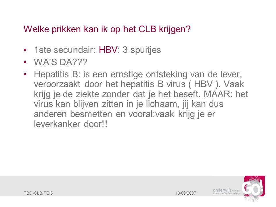 PBD-CLB/POC 18/09/2007 Welke prikken kan ik op het CLB krijgen? • 1ste secundair: HBV: 3 spuitjes • WA'S DA??? • Hepatitis B: is een ernstige ontsteki