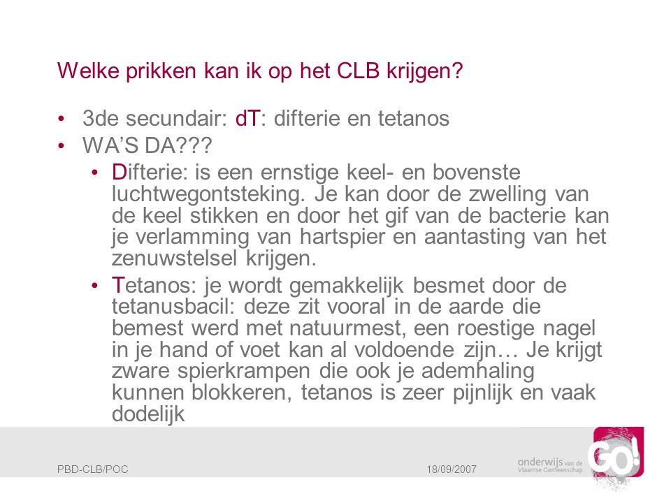 PBD-CLB/POC 18/09/2007 Welke prikken kan ik op het CLB krijgen? • 3de secundair: dT: difterie en tetanos • WA'S DA??? • Difterie: is een ernstige keel