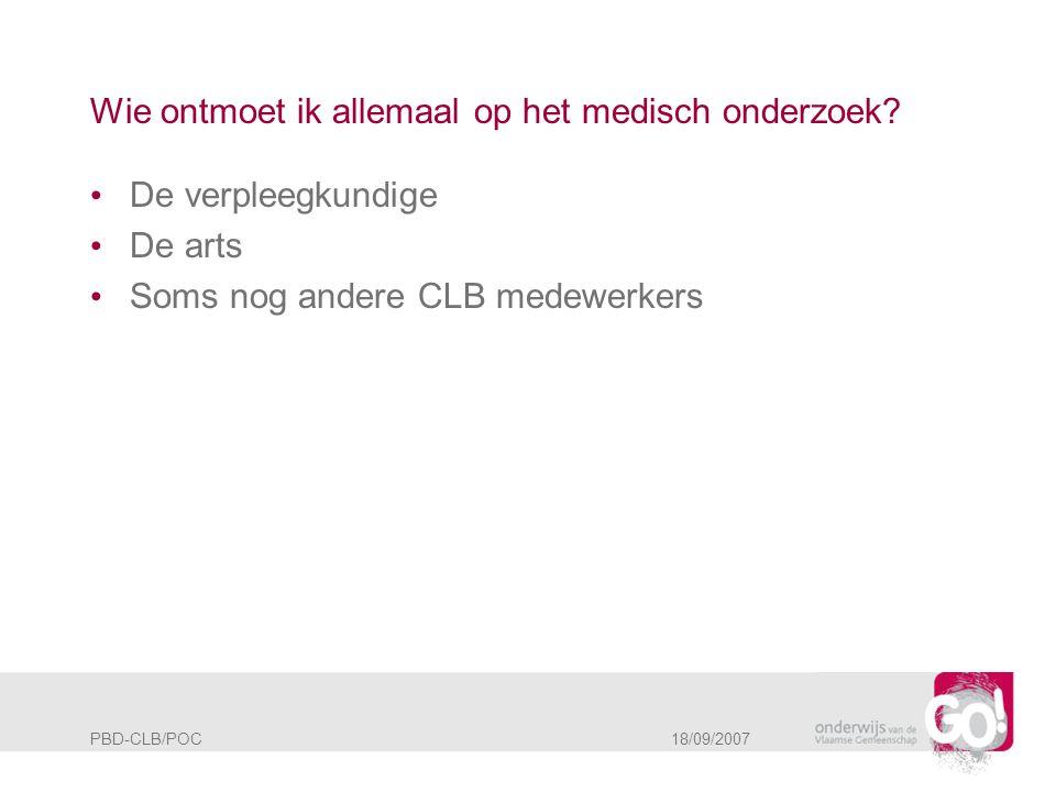 PBD-CLB/POC 18/09/2007 Wie ontmoet ik allemaal op het medisch onderzoek? • De verpleegkundige • De arts • Soms nog andere CLB medewerkers