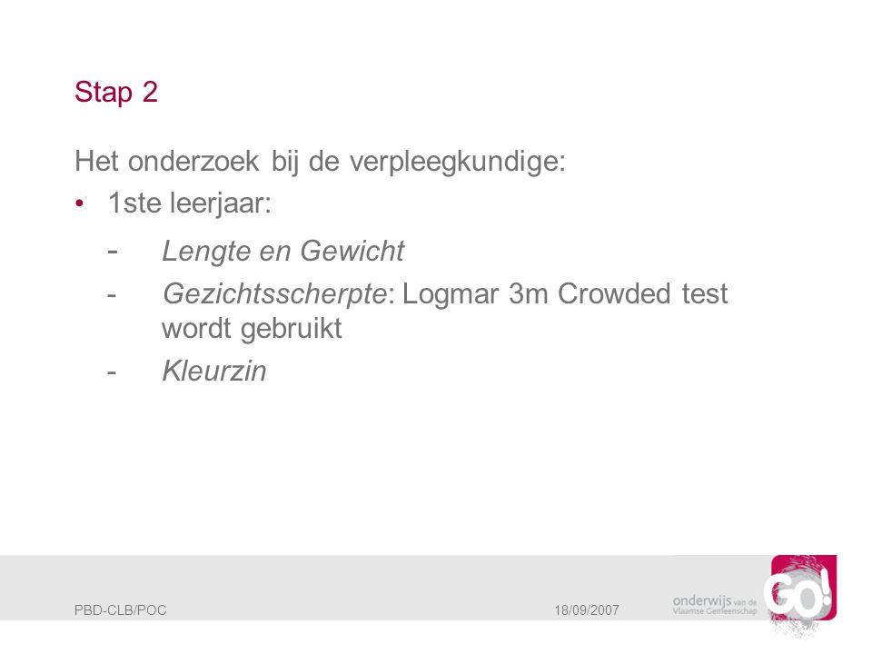 PBD-CLB/POC 18/09/2007 Stap 2 Het onderzoek bij de verpleegkundige: • 1ste leerjaar: - Lengte en Gewicht -Gezichtsscherpte: Logmar 3m Crowded test wor