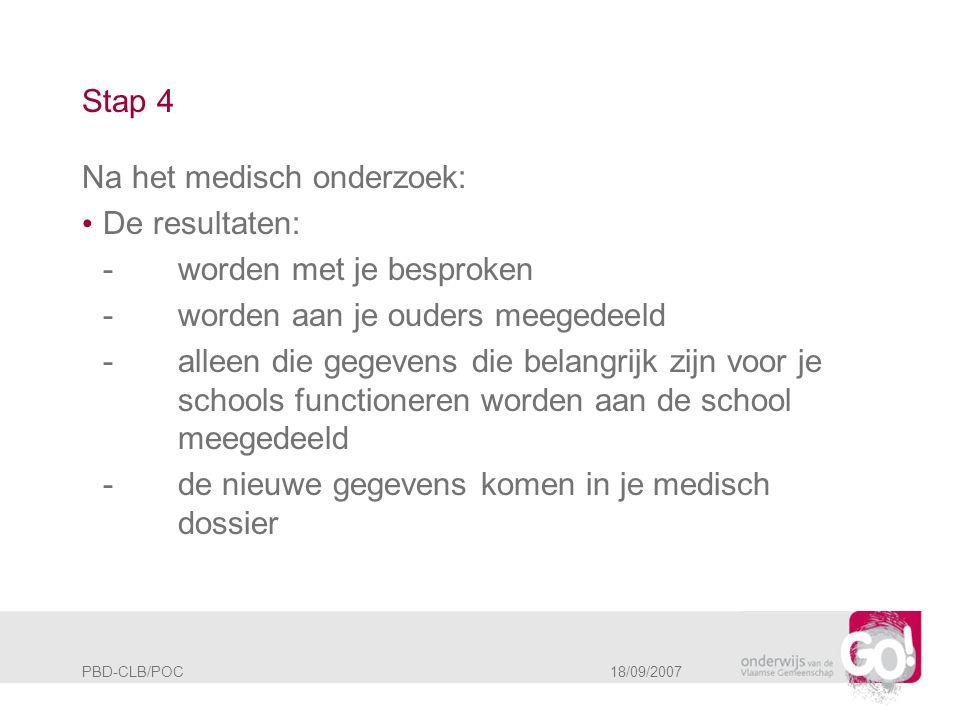 PBD-CLB/POC 18/09/2007 Stap 4 Na het medisch onderzoek: • De resultaten: -worden met je besproken -worden aan je ouders meegedeeld -alleen die gegeven