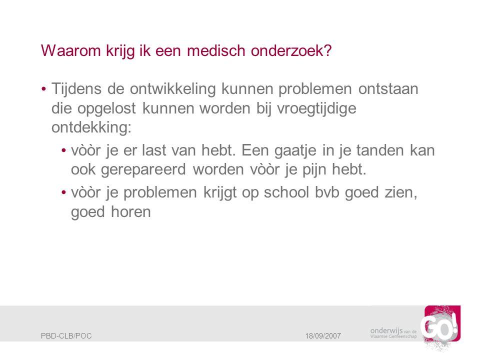 PBD-CLB/POC 18/09/2007 Waarom krijg ik een medisch onderzoek? • Tijdens de ontwikkeling kunnen problemen ontstaan die opgelost kunnen worden bij vroeg