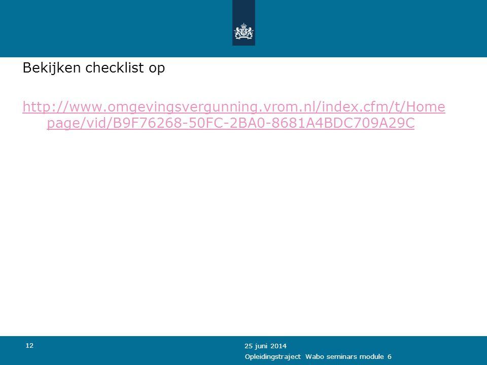 12 Bekijken checklist op http://www.omgevingsvergunning.vrom.nl/index.cfm/t/Home page/vid/B9F76268-50FC-2BA0-8681A4BDC709A29C 25 juni 2014 Opleidingst