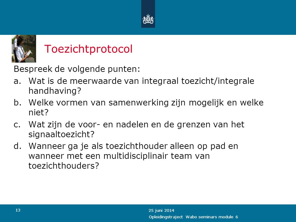 13 Toezichtprotocol Bespreek de volgende punten: a.Wat is de meerwaarde van integraal toezicht/integrale handhaving? b.Welke vormen van samenwerking z
