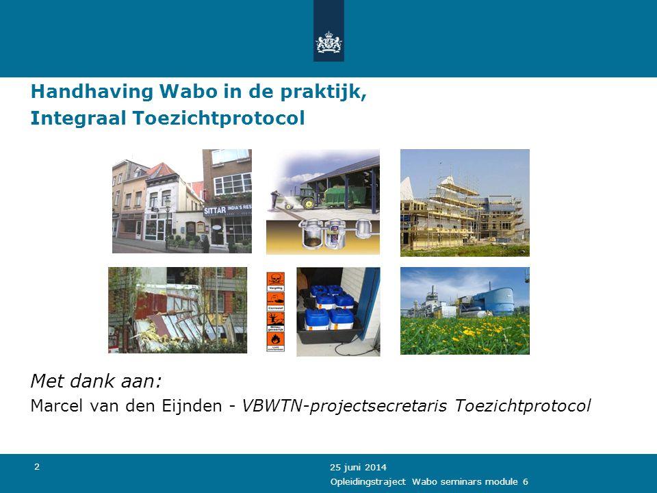 2 Handhaving Wabo in de praktijk, Integraal Toezichtprotocol Met dank aan: Marcel van den Eijnden - VBWTN-projectsecretaris Toezichtprotocol 25 juni 2