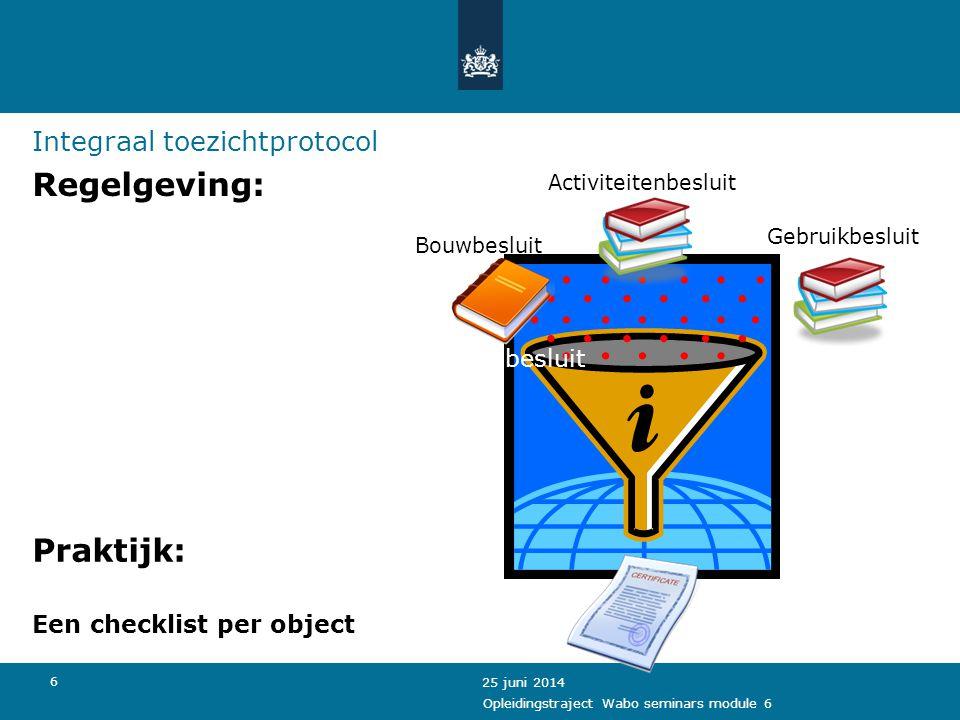 6 Integraal toezichtprotocol Regelgeving: 25 juni 2014 Activiteitenbesluit Gebruikbesluitt Activiteitenbesluit Bouwbesluit Praktijk: Een checklist per