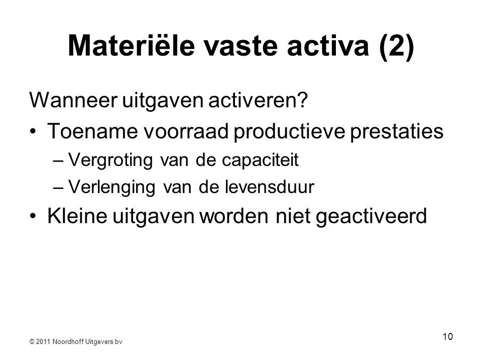 © 2011 Noordhoff Uitgevers bv 10 Materiële vaste activa (2) Wanneer uitgaven activeren? •Toename voorraad productieve prestaties –Vergroting van de ca