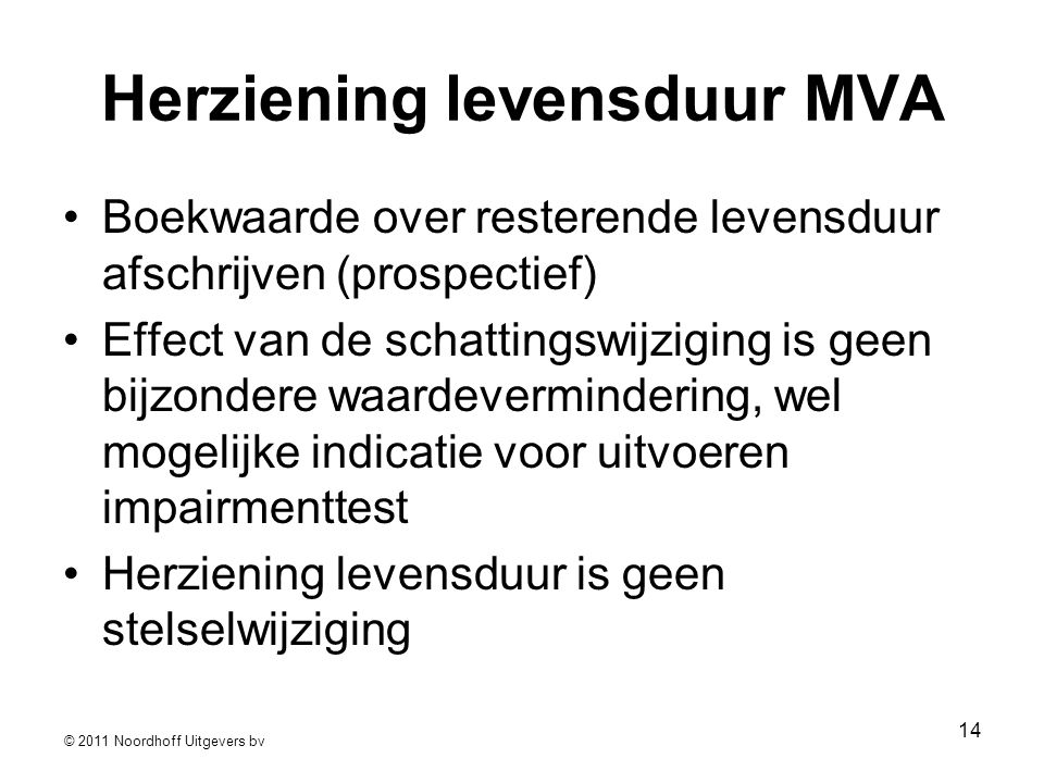 © 2011 Noordhoff Uitgevers bv 14 Herziening levensduur MVA •Boekwaarde over resterende levensduur afschrijven (prospectief) •Effect van de schattingsw