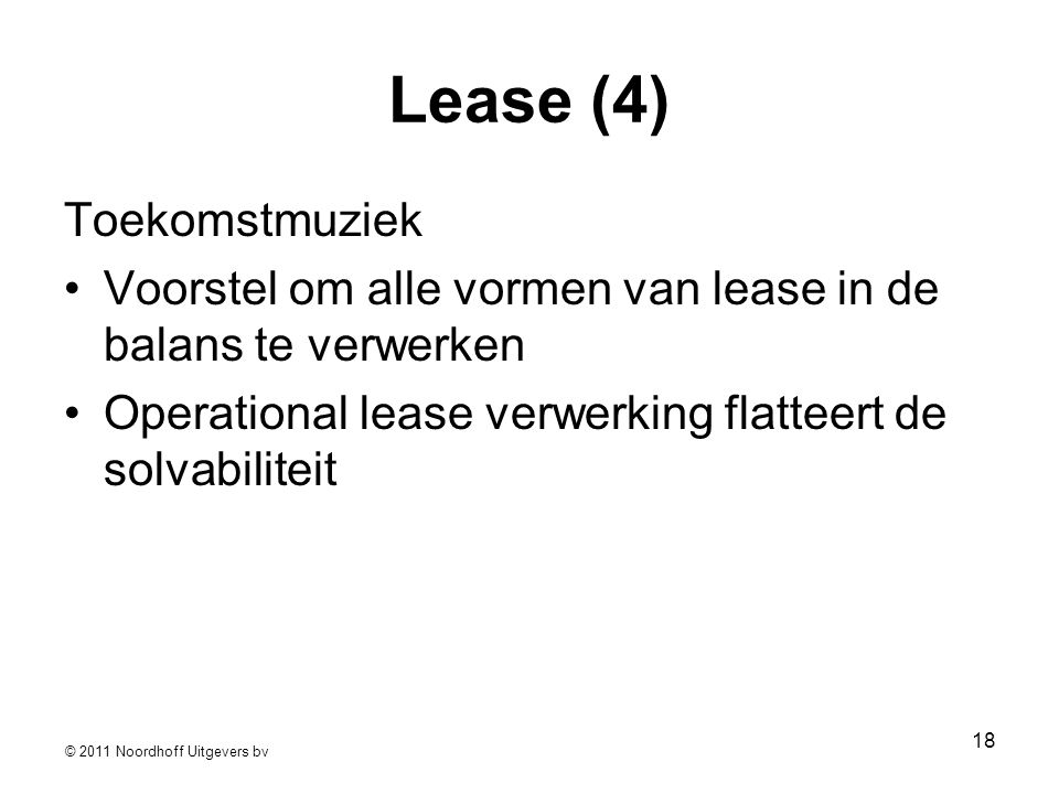 © 2011 Noordhoff Uitgevers bv 18 Lease (4) Toekomstmuziek •Voorstel om alle vormen van lease in de balans te verwerken •Operational lease verwerking flatteert de solvabiliteit