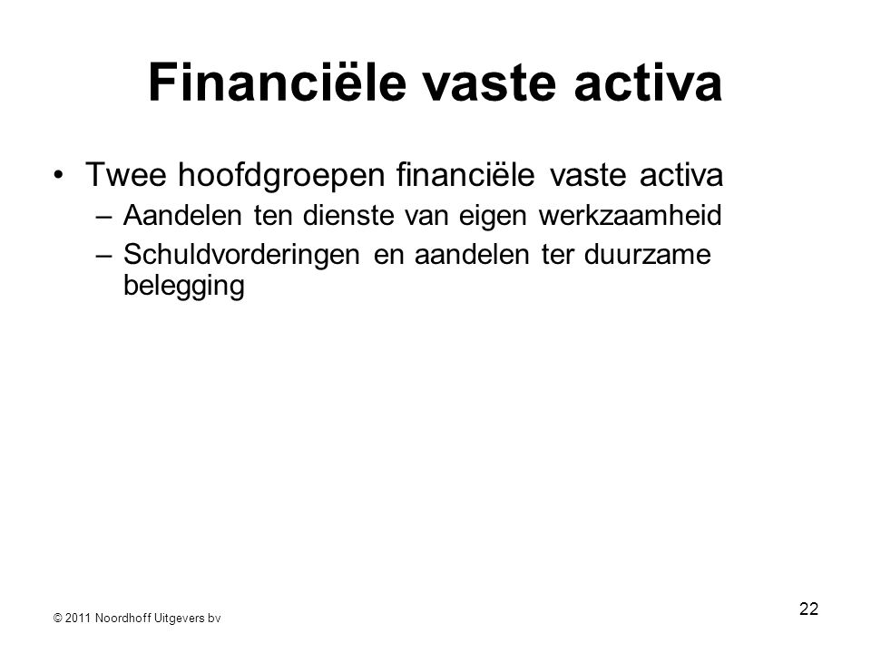 © 2011 Noordhoff Uitgevers bv 22 Financiële vaste activa •Twee hoofdgroepen financiële vaste activa –Aandelen ten dienste van eigen werkzaamheid –Schu