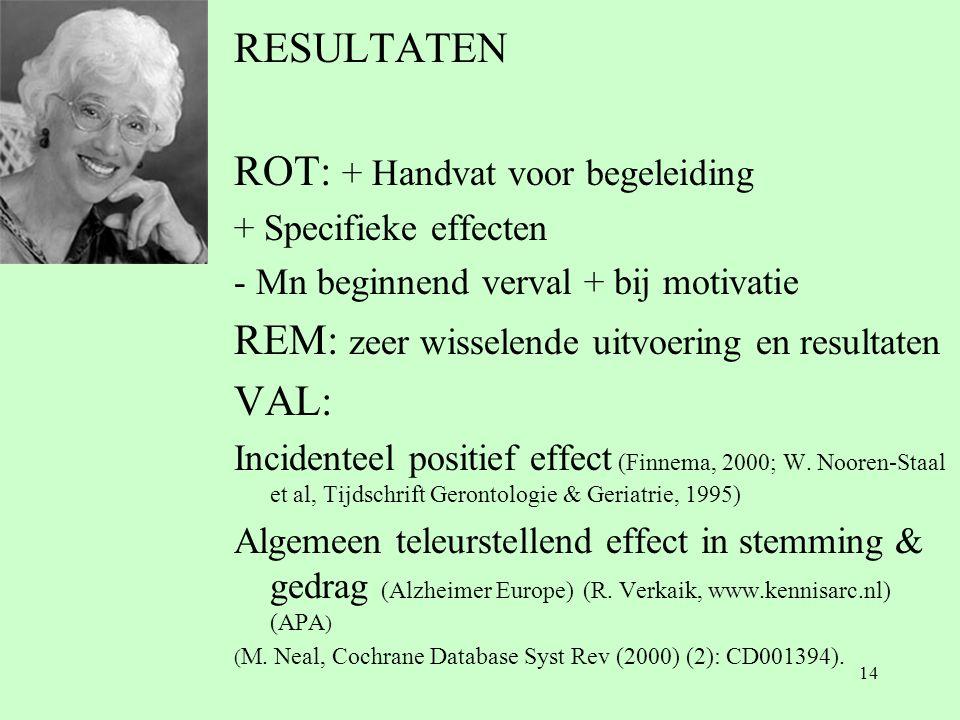14 RESULTATEN ROT: + Handvat voor begeleiding + Specifieke effecten - Mn beginnend verval + bij motivatie REM: zeer wisselende uitvoering en resultaten VAL: Incidenteel positief effect (Finnema, 2000; W.