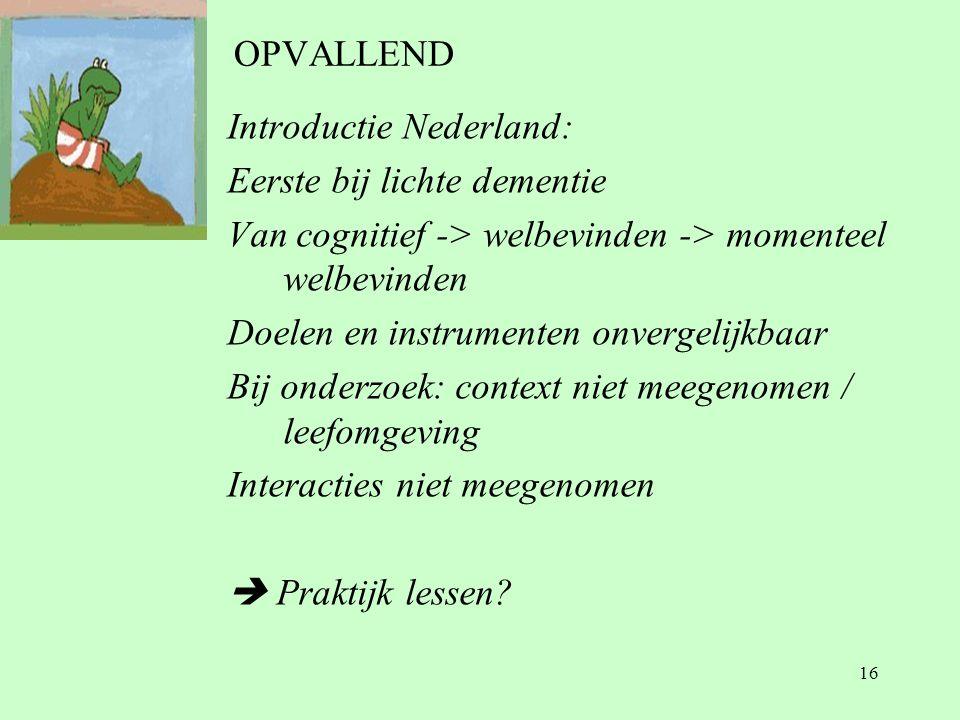 16 OPVALLEND Introductie Nederland: Eerste bij lichte dementie Van cognitief -> welbevinden -> momenteel welbevinden Doelen en instrumenten onvergelijkbaar Bij onderzoek: context niet meegenomen / leefomgeving Interacties niet meegenomen  Praktijk lessen?