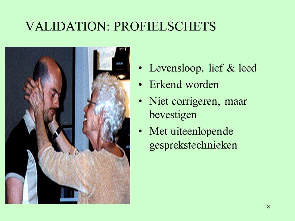 8 VALIDATION: PROFIELSCHETS •Levensloop, lief & leed •Erkend worden •Niet corrigeren, maar bevestigen •Met uiteenlopende gesprekstechnieken