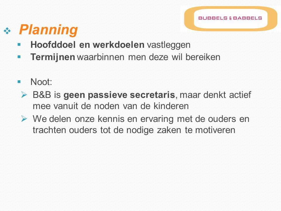  Planning  Hoofddoel en werkdoelen vastleggen  Termijnen waarbinnen men deze wil bereiken  Noot:  B&B is geen passieve secretaris, maar denkt act