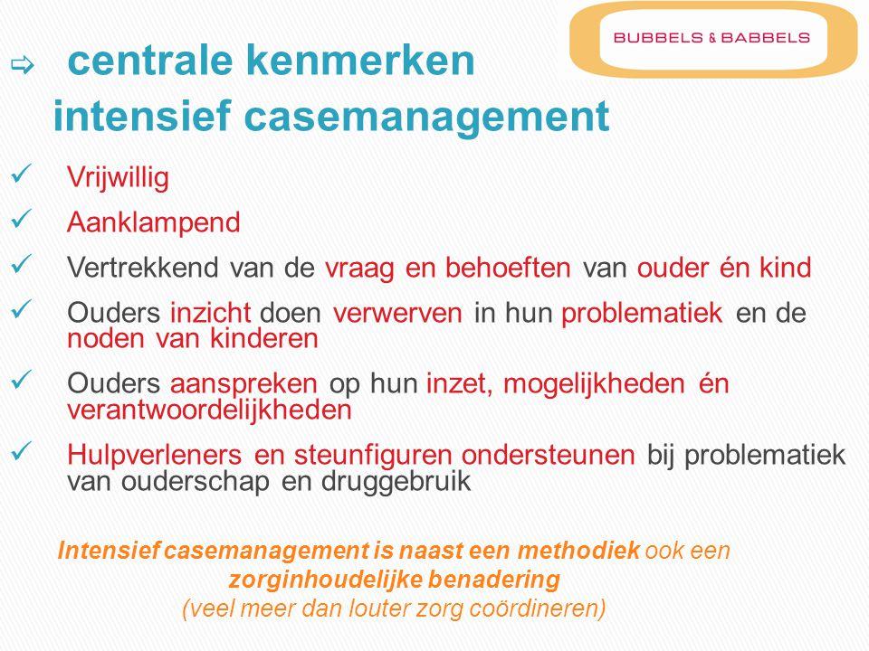  centrale kenmerken intensief casemanagement  Vrijwillig  Aanklampend  Vertrekkend van de vraag en behoeften van ouder én kind  Ouders inzicht do