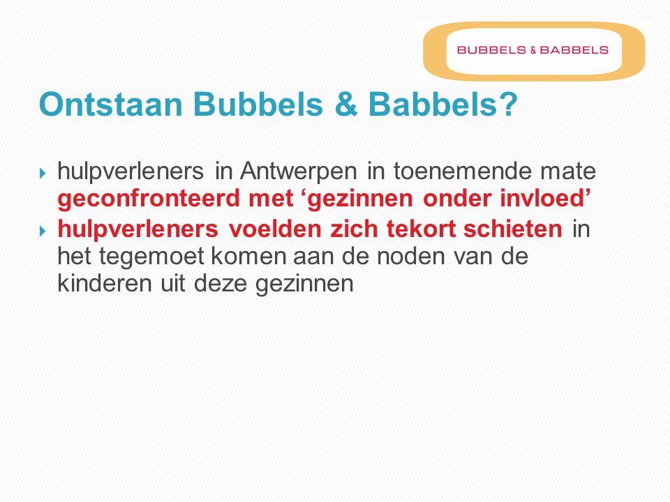 Ontstaan Bubbels & Babbels?  hulpverleners in Antwerpen in toenemende mate geconfronteerd met 'gezinnen onder invloed'  hulpverleners voelden zich t