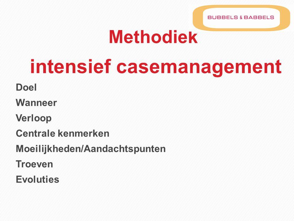 Methodiek intensief casemanagement Doel Wanneer Verloop Centrale kenmerken Moeilijkheden/Aandachtspunten Troeven Evoluties
