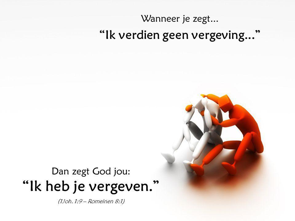 Wanneer je zegt... Ik verdien geen vergeving... Dan zegt God jou: Ik heb je vergeven. (1Joh.