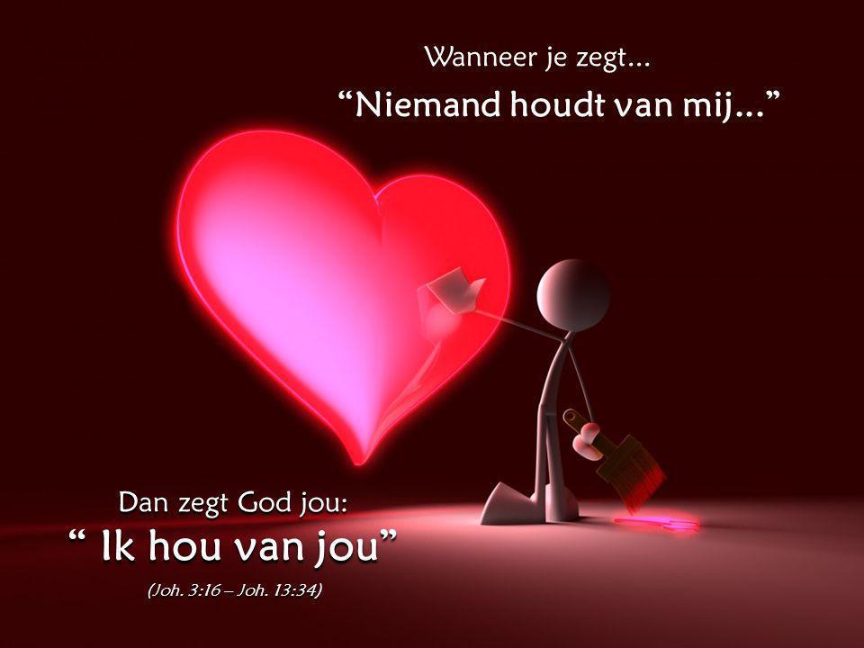 Wanneer je zegt... Niemand houdt van mij... Dan zegt God jou: Ik hou van jou (Joh.