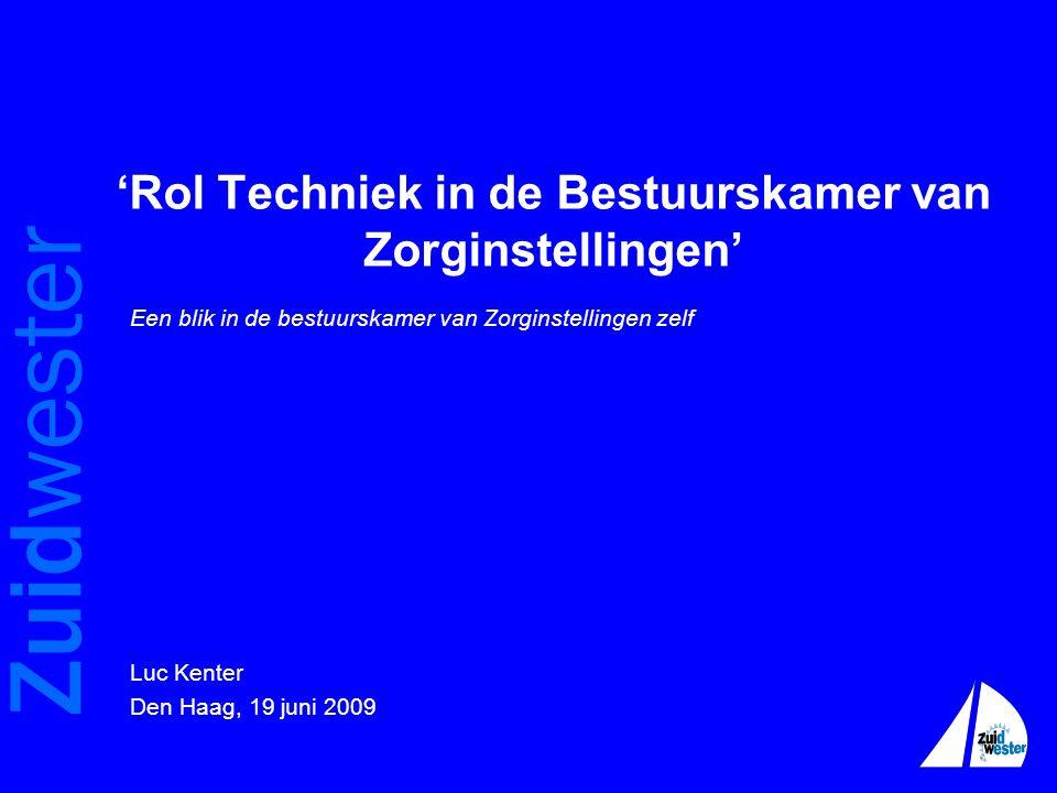 Zuidwester 'Rol Techniek in de Bestuurskamer van Zorginstellingen' Een blik in de bestuurskamer van Zorginstellingen zelf Luc Kenter Den Haag, 19 juni 2009